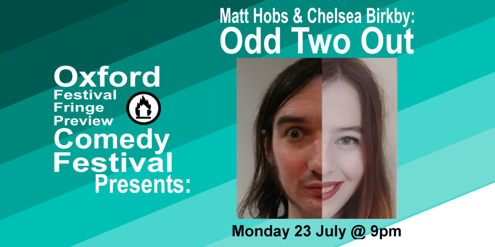 This show is for anyone on the outside looking in, wondering how, what, where, when, why and... what was the question anyway? In this hour of refreshing stand-up, Matt ('A West country Emo Philips for the 21st Century', (Cheeky Monkey Comedy Club) with 'glimpses of the surreal' ( Cherwell.org )) and Chelsea ('One to watch' ( FunnyWomen.com ). 'Jaw soon aching with laughter... talked frankly about mental illness' **** (Oxford Times)) tackle questions like 'is the Bristol accent sexy?' and 'am I as fine as I keep repeatedly insisting I am?', as they explore why they're the odd two out.  60 minutes  Doors at 8:30/Show at 9pm    Get Your Tickets Here!