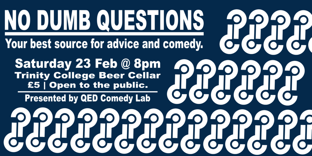 You know who probably gives good and practical advice? Comedians.  There's only one way to test that theory. Join QED Comedy Lab on Saturday 23 February, as our performers are called up to the stage to answer real queries from advice columns we found while scouring the internet as well as taking questions from the audience. What sort of help can they provide the lovelorn? Can they provide practical advice on automobile maintenance? What do they know about etiquette? Join us as our comics give you their two cents on any and all topics.  Hosted by Matthew Chadourne  Trinity College Beer Cellar (Open to the Public)  £5   Get Your Tickets Here