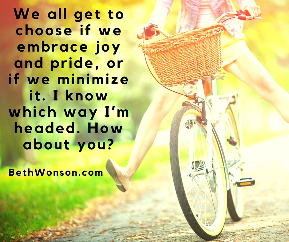We all get to choose if we embrace joy and pride, or if we minimize it. I know which way I'm headed. How about you?