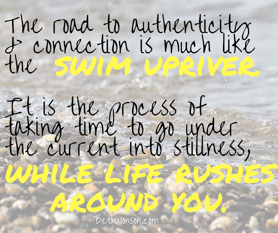 upstream the-road-to-authenticity-and-connection-is-much-like-the-swim-upriver-it-is-the-process-of-taking-time-to-go-under-the-current-into-stillness-while-life-rushes-around-you