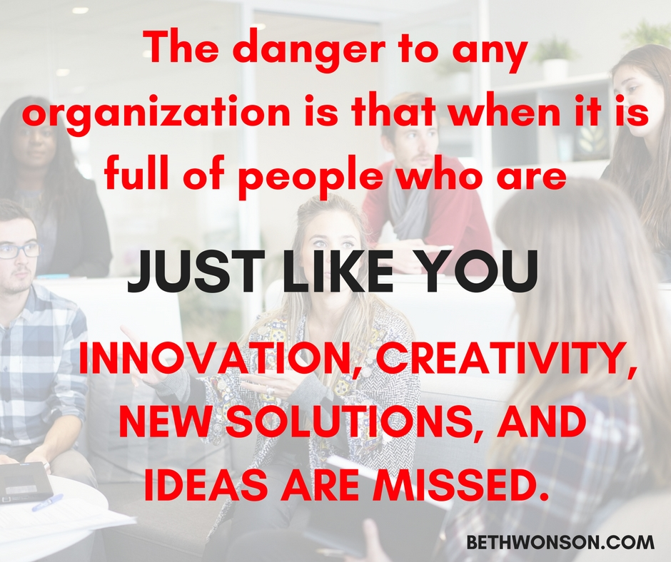 the-danger-to-any-organization-is-that-when-it-is-full-of-people-who-are-just-like-you-innovation-creativity-new-solutions-and-ideas-are-missed