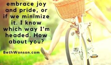 We-all-get-to-choose-if-we-embrace-joy-and-pride-or-if-we-minimize-it.-I-know-which-way-I'm-headed.-How-about-you.jpg