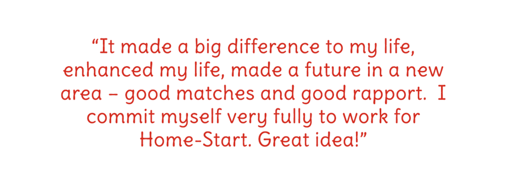 It made a big difference to my life, enhanced my life, made a future in a new area – good matches and good rapport.  I commit myself very fully to work for Home-Start. Great idea!