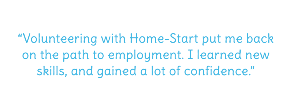 Volunteering with Home-Start put me back on the path to employment. I learned new skills, and gained a lot of confidence.