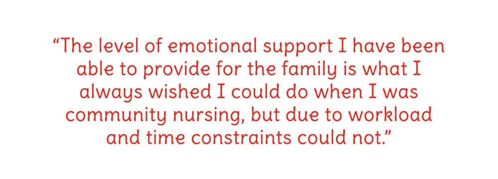 The level of emotional support I have been able to provide for the family is what I always wished I could do when I was community nursing, but due to workload and time constraints could not.