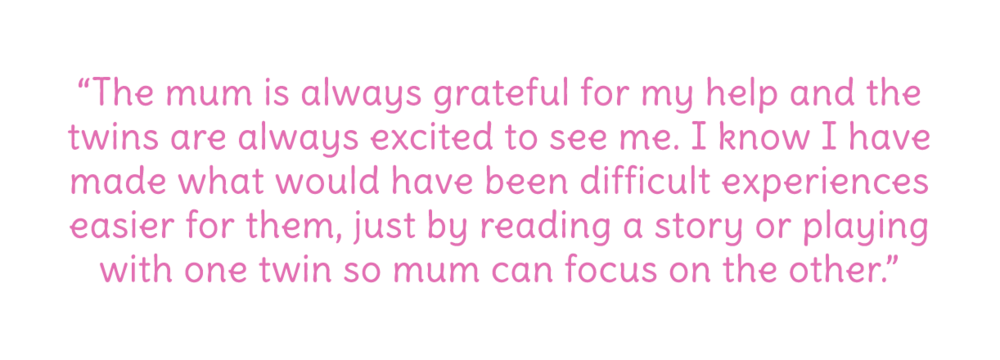 The mum is always grateful for my help. The twins are always excited to see me. I know I have made what would have been difficult experiences easier for them.