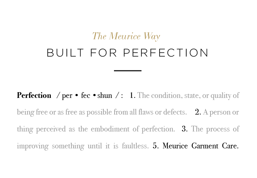 "Perfection: The condition, state, or quality of being free or as free as possible from all flaws or defects. Meurice Garment Care is an example of ""perfection."""