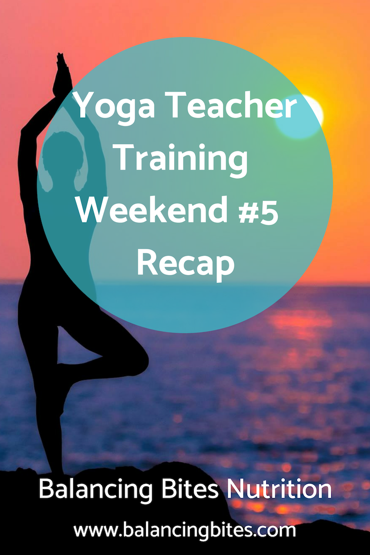 Yoga Teacher Training Weekend #5 & Bonus Weekend Recap - Balancing Bites Nutrition.png