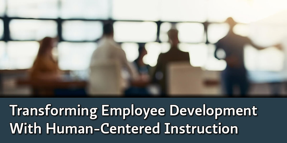 Transforming Employee Development With Human-Centered Instruction