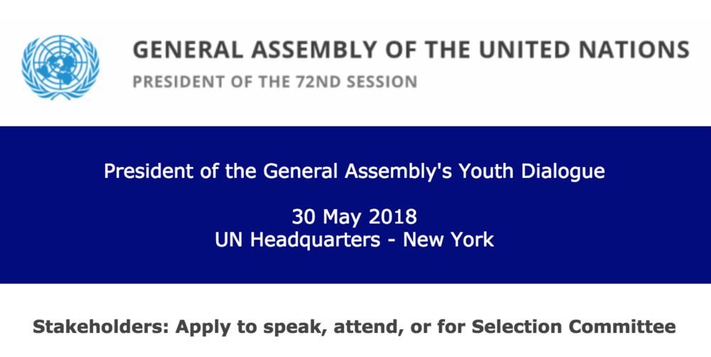 "DEADLINES:    20 April 2018 – Apply to speak or for Stakeholder Selection Committee  6 May 2018 – Apply to attend as an observer    PLEASE READ THESE INSTRUCTIONS IN FULL BEFORE COMPLETING THE FORM.    The President of the General Assembly is convening a one-day Youth Dialogue on Wednesday, 30 May 2018 at United Nations Headquarters in New York with the aim to discuss education, employment, and the prevention of radicalization leading to violent extremism. The format of the Youth Dialogue consists of an opening segment and two interactive chats in the morning, and a standing lunch and an ""open mic"" session in the afternoon. Additionally, there will also be an interactive space showcasing youth participation and empowerment.   At the request of the Office of the President of the General Assembly (OPGA), UN-NGLS is facilitating a process to identify stakeholders to speak during the ""open mic"" session, and for stakeholders to apply to attend this event as observers.   For the selected speakers:  Travel funding will be available from the UN to support the participation of two of the selected stakeholder speakers in this meeting. The selected speakers will need to make their own visa arrangements, if needed for travel to the US, and cover the cost of the visa.  For approved observers: Travel funding is NOT available from the UN to support the participation of stakeholder observers in this meeting.  Representatives not selected for the speaking roles who are approved to attend the meeting as observers will need to secure their own funding for travel, accommodation and subsistence, and also need to make their own visa arrangements, if applicable. The United Nations cannot provide invitation letters to stakeholders approved to attend the meeting as observers.    Before submitting an application to attend the event, please:   1) Review the background information for this event:   https://www.un.org/pga/72/event-latest/youth-dialogue/   2) Confirm that the candidate meets all of the following criteria:     • is a representative of a stakeholder organization that has had a long-term programmatic focus on youth issues;      • is between 16 to 30 years old in order to apply for any of the speaking roles (applicants who are older then 30 years old may apply to attend the event as observers using the form below);     • is able to communicate in at least one of the six official languages of the United Nations;      • has demonstrated the ability to engage constructively with a variety of stakeholders;     • is available to be in New York on 30 May 2018;     • has a visa for travel to New York, or is able to obtain one for travel to New York without assistance from the UN. Please check with the US Embassy or Consulate in the candidate's country or place of residence.  The prospective participants would include representatives of youth-focused or youth-led organizations, networks or movements and have the ability to consult with a wider group of young people.  The organizations and networks represented should:      • adhere to the Universal Declaration of Human Rights and the principles and values of the Charter of the UN;     • demonstrate a commitment to promoting the priorities of the World Programme of Action for Youth and the 2030 Agenda;     • have internal democratic and transparent process of leadership, decision-making and consultation.  UN-NGLS will facilitate a stakeholder Selection Committee for the evaluation and short-listing of the candidates for the speaking roles to be presented to OPGA for their consideration. The Committee will ensure regional and gender balance, and diversity of constituency and expertise in the overall set of candidates. The President of the General Assembly will make the final selection of the speakers for this event.  Apply for the Stakeholder  Selection Committee  here by  20   April 2018:   http://bit.ly/30-May-PGA-Youth-Apply-Selection-Committee   Apply for speaking roles or to attend the event using the form below. Deadlines are at the top of this form.  All applications received to speak at the event, or attend as an observer can be viewed here:  http://bit.ly/30-May-PGA-Youth-Received  For the questions preceded by a # in the form, responses will not be made public."