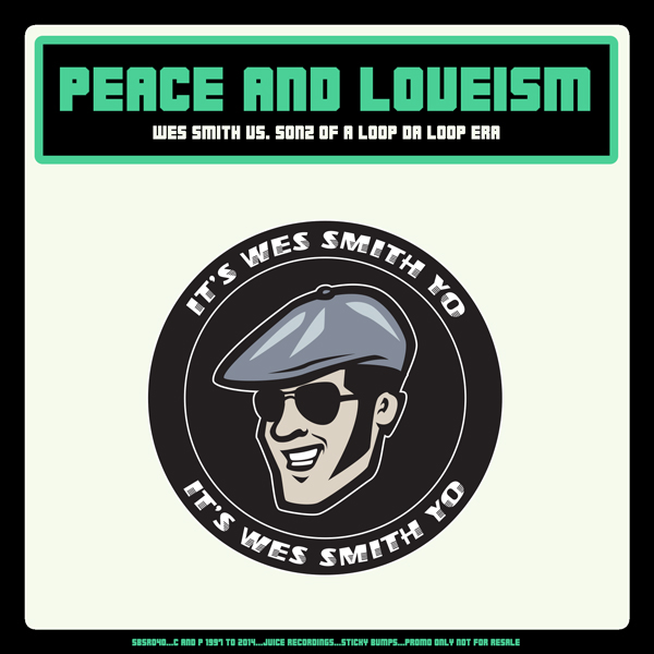 SBSR040_PeaceAndLoveism_600, JuiceRecordings, TheJuiceSquad, WesSmith, StickyBumps  WhiteBoyAwesome, DirtyKicks, BumpRStickR, LowEndHustler, DubleTime, SuperSoulFighter, MCLickey, DiscoNinja, MaxBet, Table Dance Anthony, Short Stack  #JuiceRecordings, #JuiceHeads, #ItsWesSmithYo, #BringBackThatFunk, #Califunkya,  #CampCharlie, #California, #SanDiego,  #Breaks, #Breakbeat, #EDM, #UDM