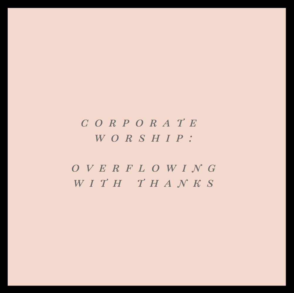 Corporate Worship: Overflowing with Thanks   Worship through corporate singing will play a big role in our Friday night gathering as well as the wedding ceremony itself. Get to know these songs so you can sing them at the top of your lungs with us!