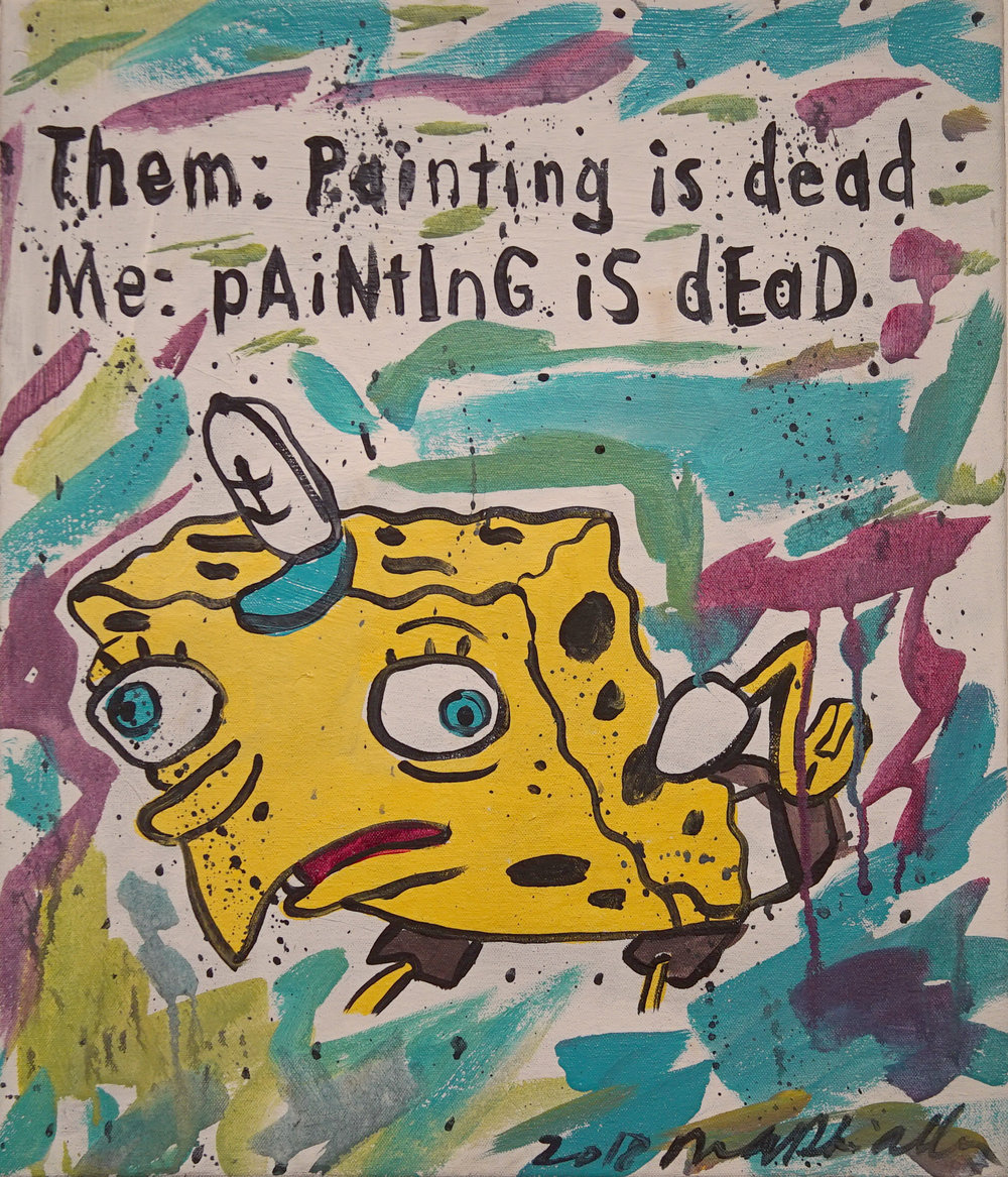 """pAiNtInG iS dEaD"" (Meme Series) Acrylic on Canvas. 16x22 inches. 2018. $330"