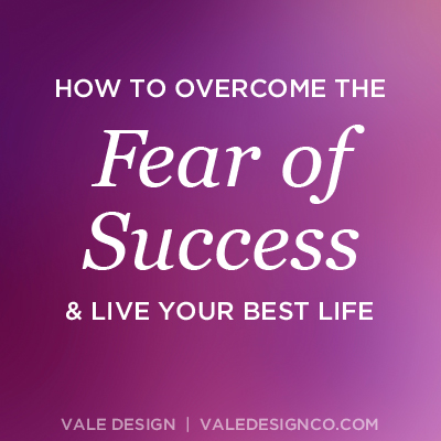 How to overcome the fear of success and live your best life - Vale Design