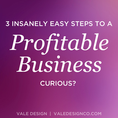 Vale Design - 3 insanely easy steps to a profitable business