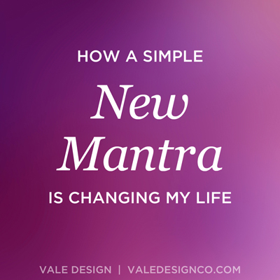 Vale Design - How a simple new mantra is changing my life