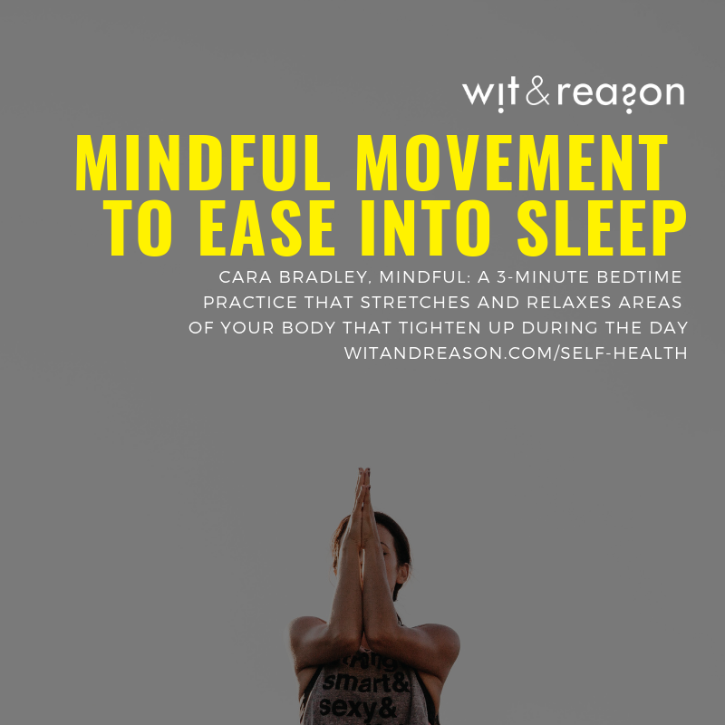 Mindful Movement to Ease into Sleep  Cara Bradley, Mindful  A 3-minute bedtime practice that stretches and relaxes areas of your body that tighten up during the day, followed by a meditation to settle the mind.