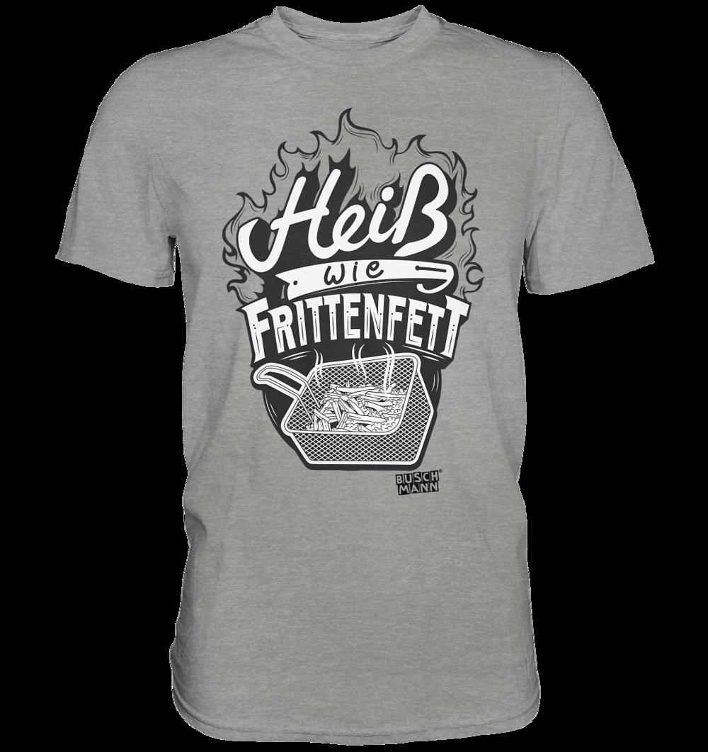 Heiß wie Frittenfett Premium Shirt   €29.95  Inkl. MwSt. zzgl. Versandkosten  Lieferung: 2-7 Tage