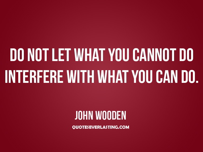 Do-not-let-what-you-cannot-do-interfere-with-what-you-can-do.-John-Wooden