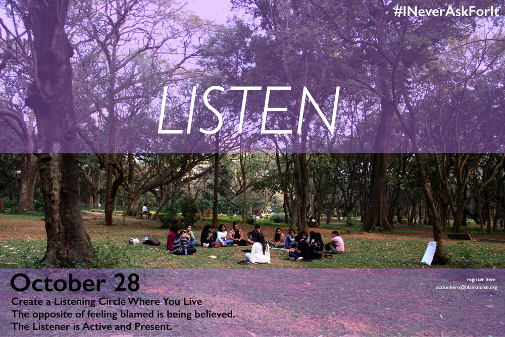 "Listen. To know you are not alone. Listen. To shift from knowing blame to knowing empathy. We Are Done Defending. Sit in to  Listen  this Sunday, October 28th, 2018, in Bangalore. Time: 2 pm- 5 pm Location: Cubbon Park, Bangalore .  Survivors of violence, each of us in varying degrees echo, that we feel safe when we are heard, we feel safe when we are believed. We feel safe when we do not have to defend ourselves, over and over again. I Action Shero, am your safe space, as you are mine. #INeverAskForIt.  Listen, also invites participants to bring in the garment they wore when they experienced sexual assault, threat, abuse, intimidation, or discrimination. The garment is memory, witness, voice. It resonates "" I Never Ask For It "". Bring your garment to build the I Never Ask For It mission.  #INeverAskForIt # MeToo #TimesUp #AkeliAwaaraAzaad #WalkAloneTogether"