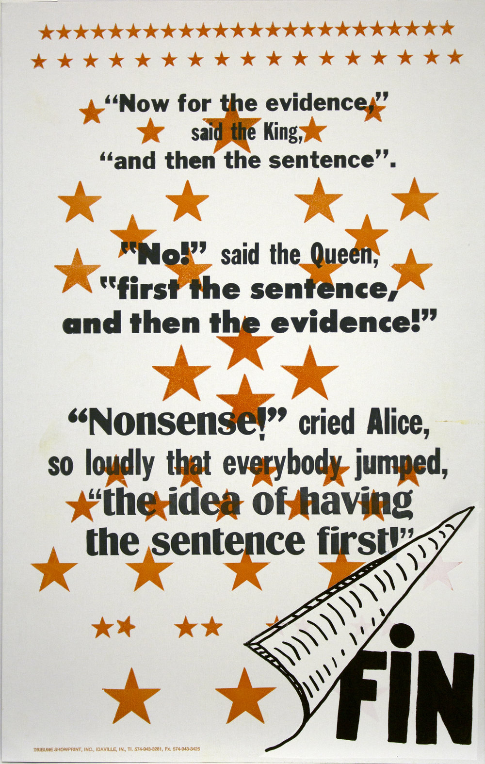 "Christopher Michlig and Jan Tumlir,  Thinking Backward (""Now for the evidence,"" said the King, ""and then the sentence"". ""No!"" said the Queen, ""First the sentence and then the evidence!"" ""Nonsense!"" cried Alice, so loudly that every- body jumped, ""the idea of having the sentence first!"" , 2017. Silkscreen and letterpress on poster board, 14 x 22 inches"