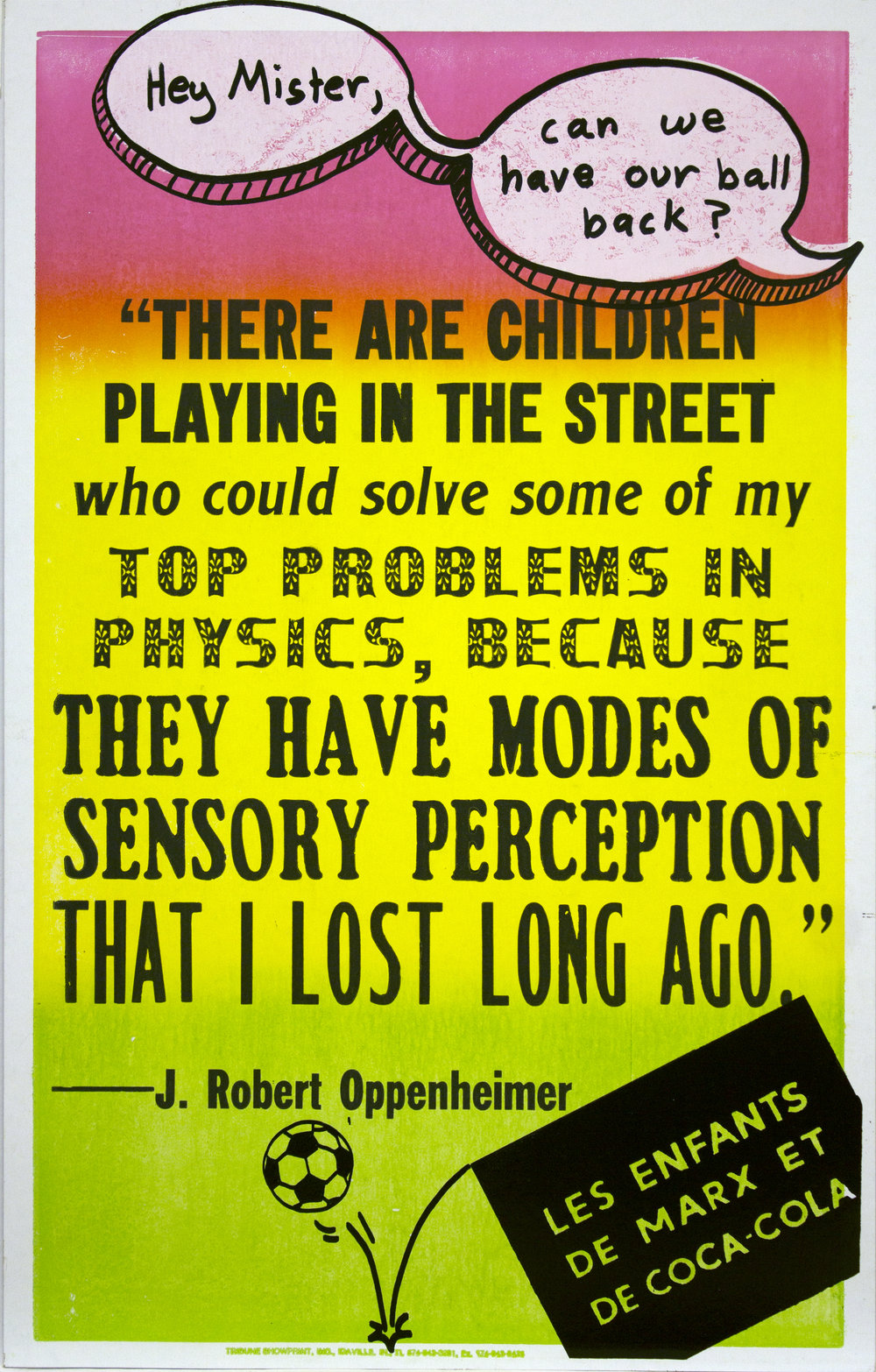 "Christopher Michlig and Jan Tumlir,  Top Problems in Physics (THERE ARE CHILDREN PLAYING IN THE STREET who could solve some of my TOP PROBLEMS IN PHYSICS, BECAUSE THEY HAVE MODES OF SENSORY PERCEPTION THAT I LOST LONG AGO."" – J. Robert Oppenheimer) , 2017. Silkscreen and letterpress on poster board, 14 x 22 inches"
