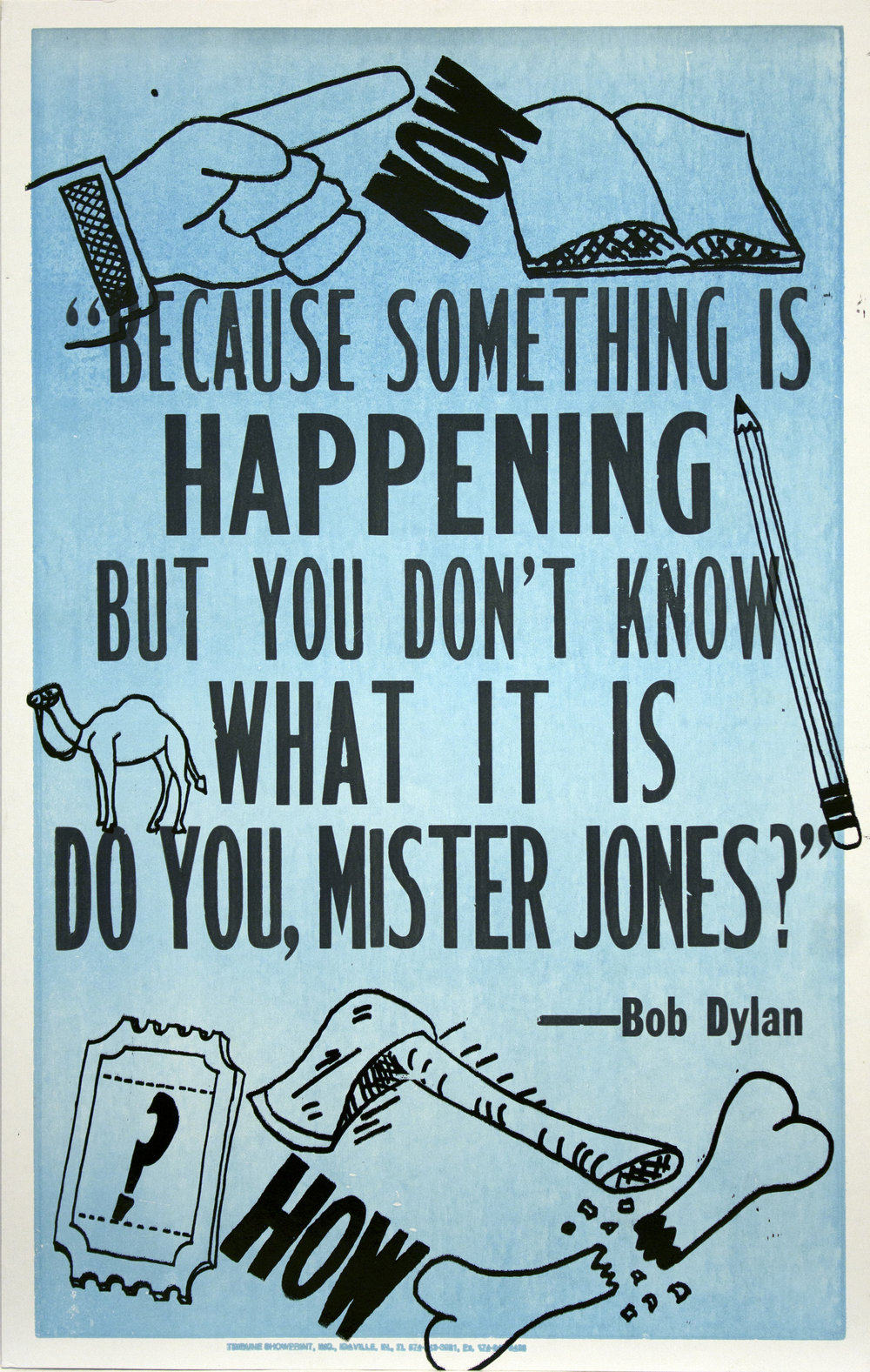 "Christopher Michlig and Jan Tumlir,  What's Happening, Allan Kaprow 3: Rebus (""BECAUSE SOMETHING IS HAPPENING BUT YOU DON'T KNOW WHAT IT IS DO YOU, MISTER JONES"" – Bob Dylan) , 2017. Silkscreen and letterpress on poster board, 14 x 22 inches"