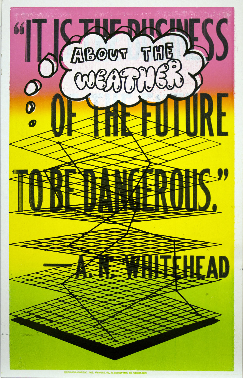 "Christopher Michlig and Jan Tumlir,  The Business of the Future (""IT IS THE BUSINESS OF THE FUTURE TO BE DANGEROUS"" - A.N. Whitehead) , 2017. Silkscreen and letterpress on poster board, 14 x 22 inches"