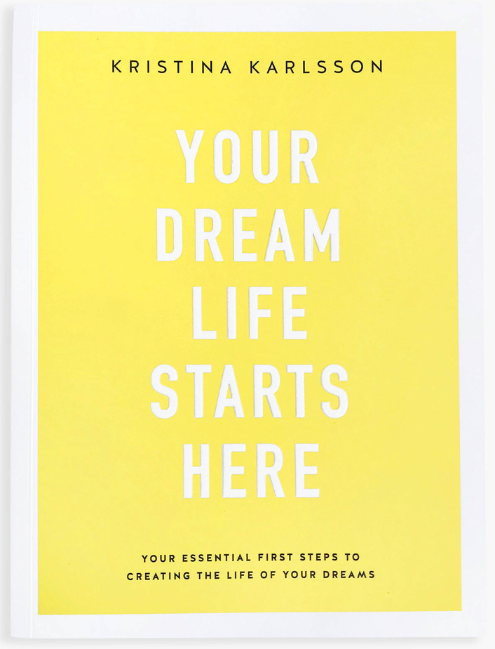 Your Dream Life Starts Here: Your Essential First Steps to Creating the Life of Your Dreams - By Kristina Karlsson
