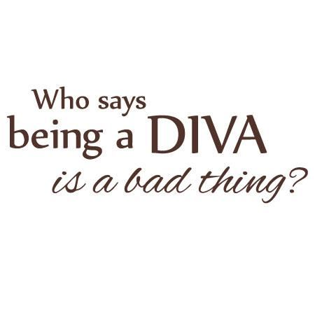 who says being a diva is a bad thing.jpg