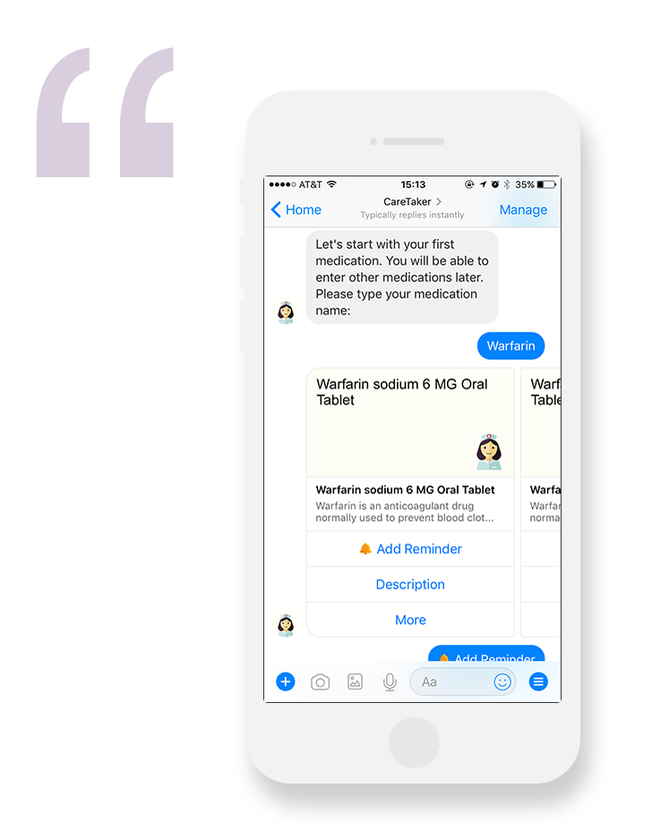 CareTakerHelps patients schedule prescription reminders in Facebook Messenger or Amazon Alexa - Scheduling remindersA guided experience for medication adherence and help for multiple medicationsUnderstanding medication Patients can learn about indications and potential side effects for each medicationEasy to use with text and voice A familiar interface in Facebook is similar to texting. The CareTaker skill for Alexa benefits users who prefer to use voiceTake me there