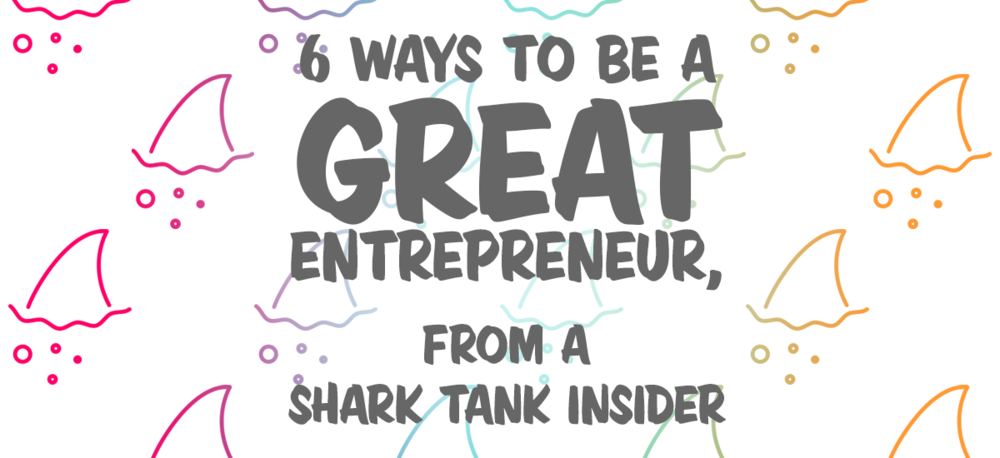 6-Ways-to-be-a-Great-Entrepreneur-From-a-Shark-Tank-Insider.png