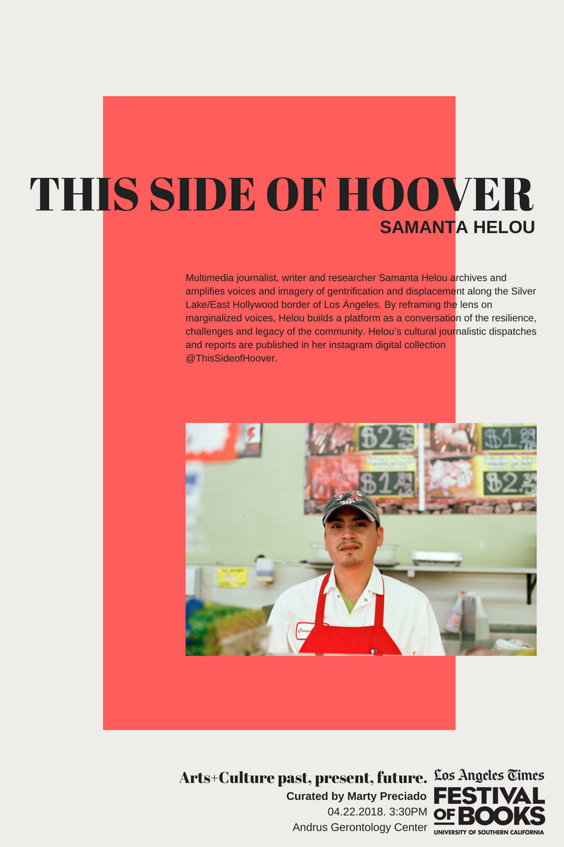 THIS SIDE OF HOOVERBY SAMANTA HELOU - Multimedia journalist, writer and researcher Samanta Helou archives and amplifies voices and imagery of gentrification and displacement along the Silver Lake/East Hollywood border of Los Ángeles. By reframing the lens on marginalized voices, Helou builds a platform as a conversation of the resilience, challenges and legacy of the community. Helou's cultural journalistic dispatches and reports are published in her instagram digital collection @ThisSideofHoover.