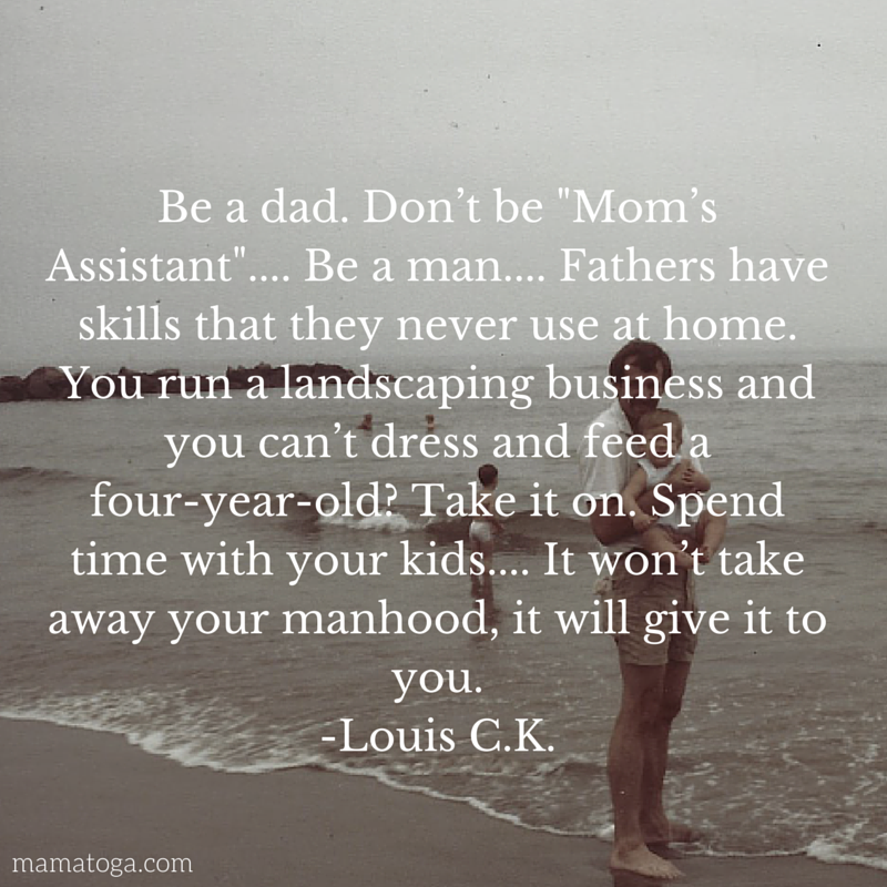 Be a dad. Don't be _Mom's Assistant_....