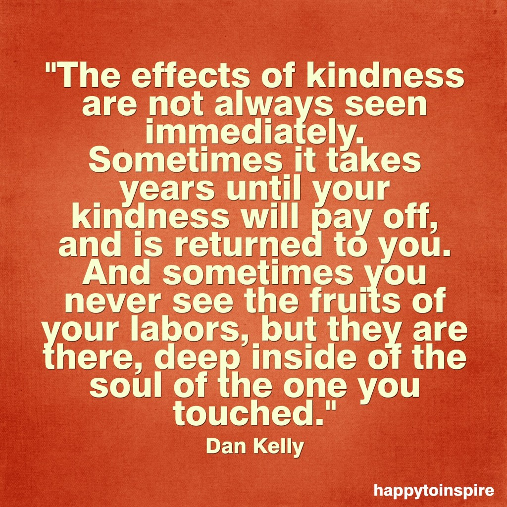 the effects of kindness are not always seen immediately sometimes it takes years until your kindness will pay off copy