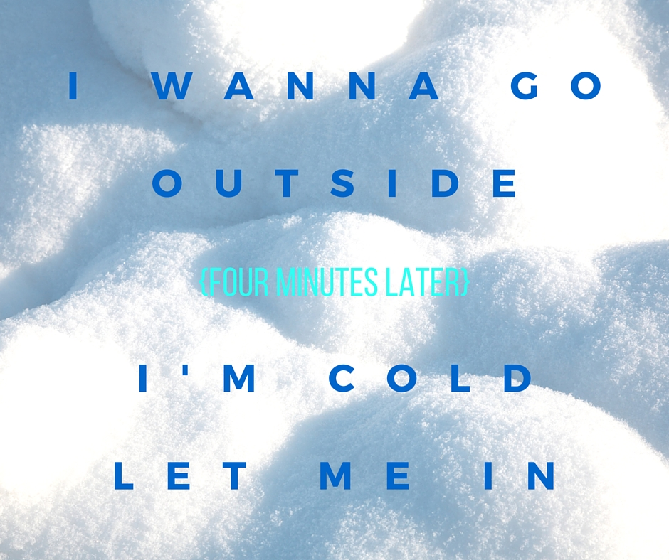 I WANNA GO OUTSIDEI'M COLD LET ME IN