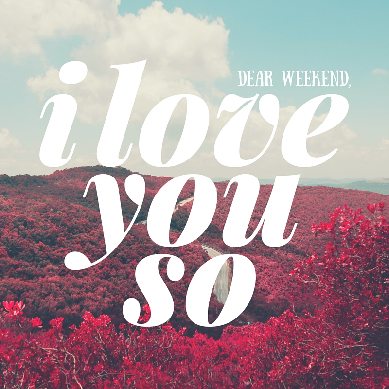 dear weekend,