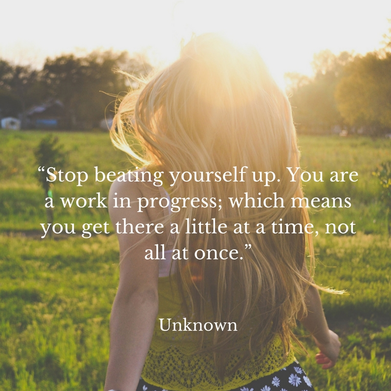 stop-beating-yourself-up-you-are-a-work-in-progress-which-means-you-get-there-a-little-at-a-time-not-all-at-once