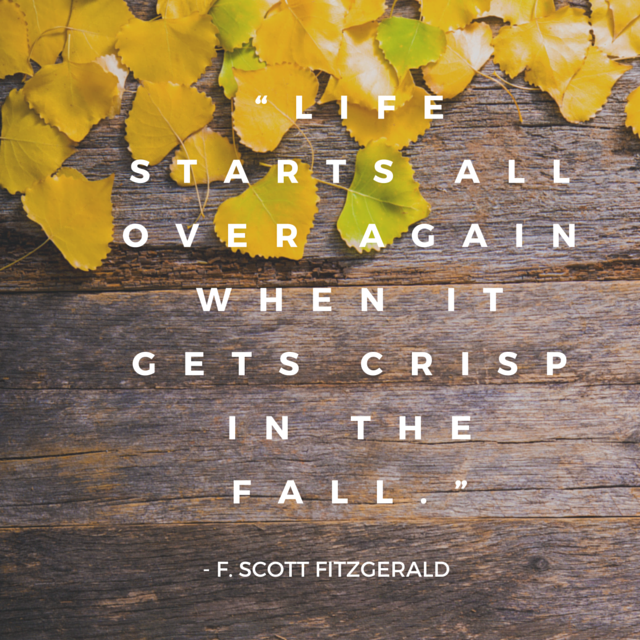 """Life starts all over again when it gets crisp in the fall.""― F. Scott Fitzgerald(1)"