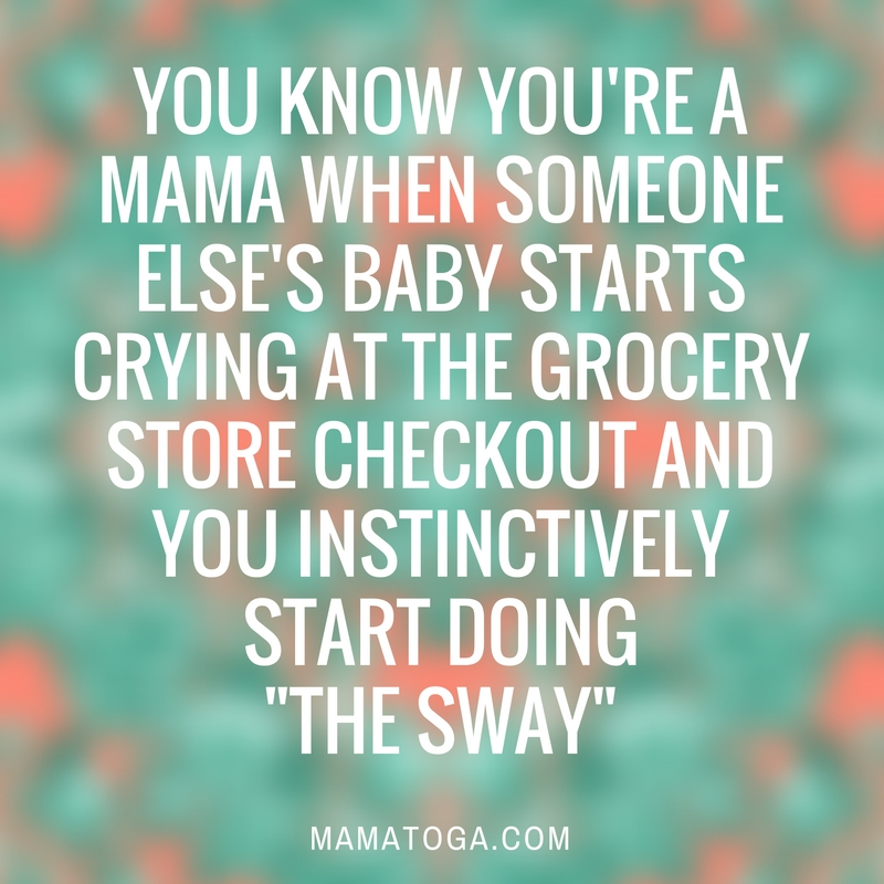 you-know-youre-a-mama-when-someone-elses-baby-starts-crying-at-the-grocery-store-checkout-and-you-instinctively-start-doing_the-sway_