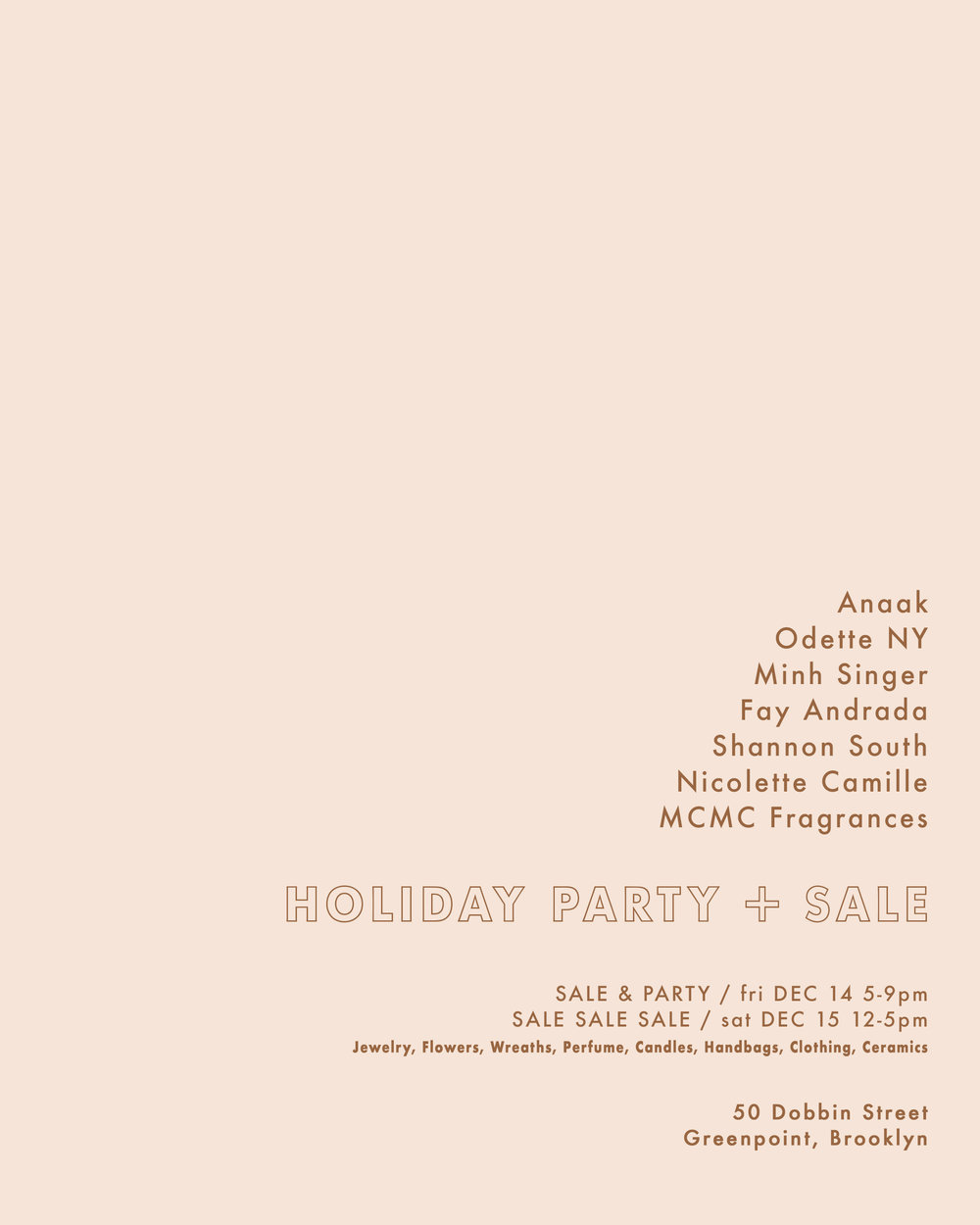 Join us for shopping and champagne at our Greenpoint, Brooklyn studio for our annual holiday party and sale!    Odette New York  50 Dobbin Street Brooklyn, NY    Friday December 14  5-9pm    Saturday December 15  12-5pm  Shop jewelry, perfume, candles, handbags, clothing, ceramics and more. Brands included:  Odette ,  Anaak ,  Fay Andrada ,  MCMC Fragrances ,  Minh Singer ,  Shannon South  and  Nicolette Camille .