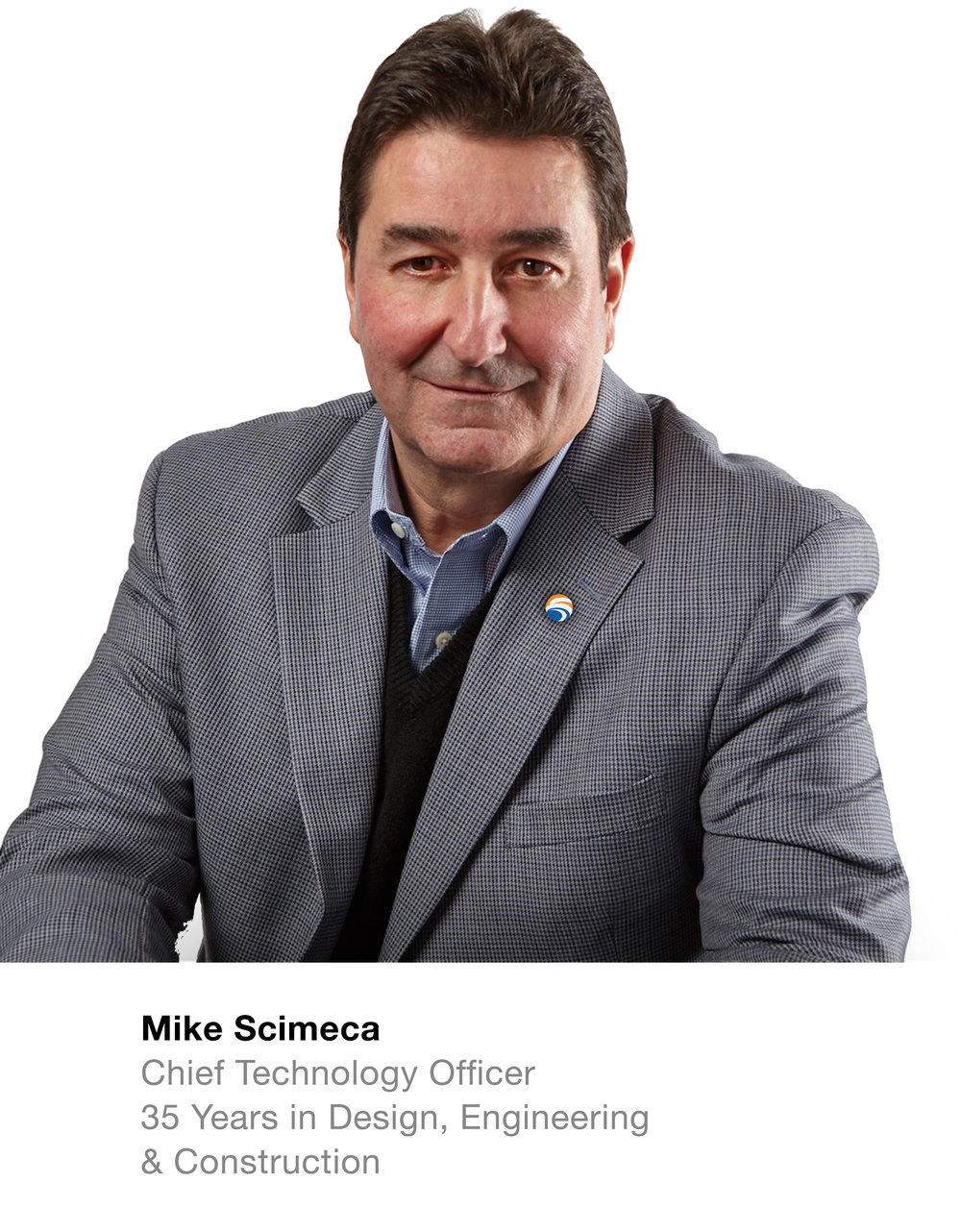 Mike Scimeca Chief Technology Officer  35 Years in Design, Engineering & Construction