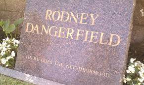 "His final punchline - Comedian Rodney Dangerfield's epitaph, ""There Goes the Neighborhood."""
