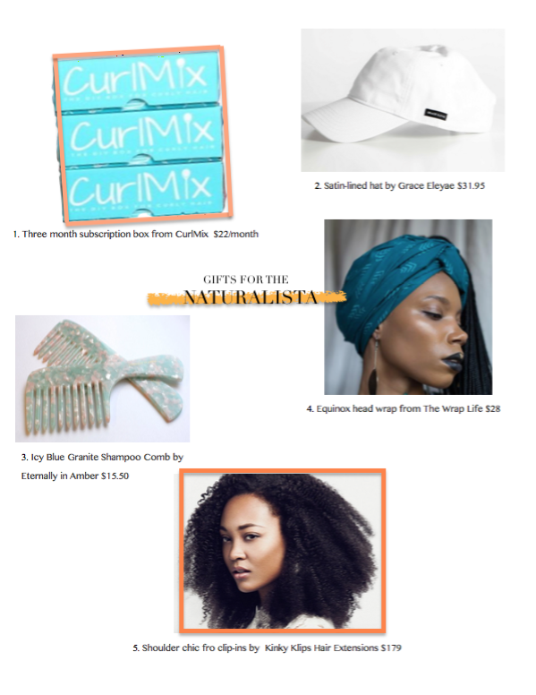 1. A three month subscription box from  CurlMix  that will get your gift recipient's hair care routine a creative edge  2. These satin-lined hats from  Grace Eleyae  allow for a causal look without the breakage   3. Beautiful shampoo combs from  Eternally in Amber    4. This gorgeous head wrap from from  The Wrap Life  is a perfect accessory  5. *hair flip* these shoulder length fro clip-ins from  Kinky Klips Hair Extensions  are everything