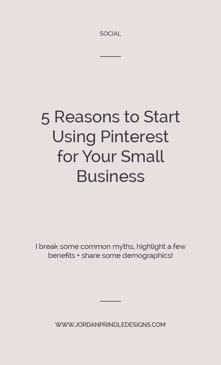 5 Reasons to Start Using Pinterest for Your Business | In this post, I share demographics, benefits and even break a few common myths about Pinterest at www.jordanprindledesigns.com #socialmediamarketing #pinterestmarketing #smallbusinesstips