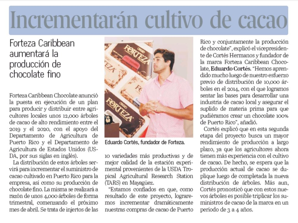 Forteza Caribbean Chocolate will increase cocoa cultivation - Forteza Caribbean Chocolate announced the implementation of a plan to produce and distribute among local farmers about 12,000 high-yielding cocoa trees between 2019 and 2020, with the support of the Department of Agriculture of Puerto Rico and the United States Department of Agriculture. United (USDA for its acronym in English).The distribution of these trees will serve to increase the supply of cocoa grown in Puerto Rico for the company, as well as its production of fine chocolate. It will be held at a rate of about 4,000 trees on a quarterly basis, beginning next April. The varieties of cocoa trees to be distributed consist of grafts of the 10 most productive and best quality varieties of the experimental station from the USDA Tropical Agricultural Research Station (TARS) in Mayagüez.El Nuevo Día:https://www.elnuevodia.com/negocios/empresas/nota/incrementarancultivodecacao-2473311/El Vocero:https://www.elvocero.com/economia/ofrecen-m-s-ayuda-al-cultivo-de-cacao/article_f14b4a52-20e3-11e9-80d7-c35461082841.html