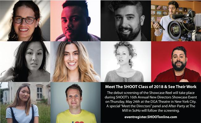 SHOOT Magazine's 16th Annual New Directors Showcase -- (Read Full Article Here)  - SHOOT® Magazine, the leading publication for commercial and entertainment production & post, today announced the names of the 33 directors / directing teams who made the final cut to be included in the SHOOT 2018 16th Annual New Directors Showcase.The debut screening of the Showcase Reel will take place during SHOOT's Annual New Directors Showcase Event on Thursday, May 24th at the Directors Guild of America (DGA) in New York City.  The event will kick off at 3:00PM with several panel discussions followed by the Showcase Reel Screening.  After the Screening there will be a special