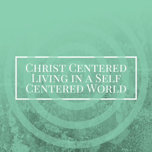 Christ Centered Living in a self centered world(7).png