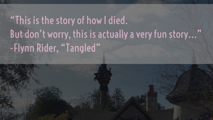 """This is the story of how I died. But don't worry, this is actually a very fun story…"" Flynn Rider, "" Tangled"""