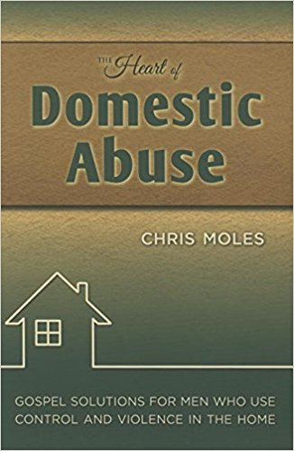The Heart of Domestic Abuse - Chris Moles |Gospel Solutions for Men Who Use Control and Violence in the Home